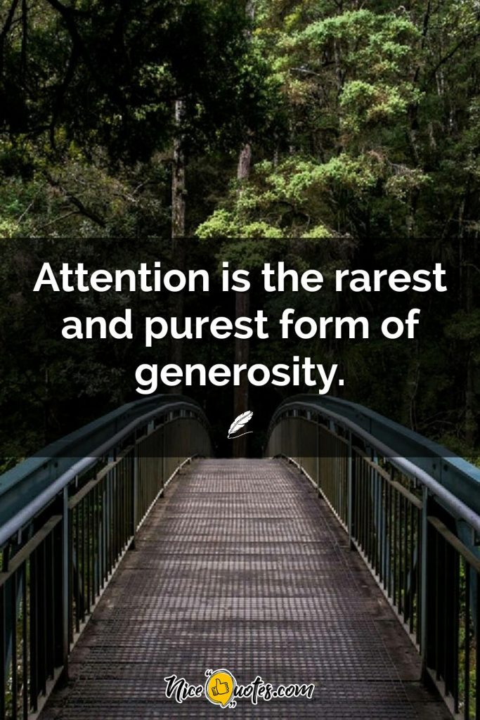 Attention is the rarest and purest form of generosity