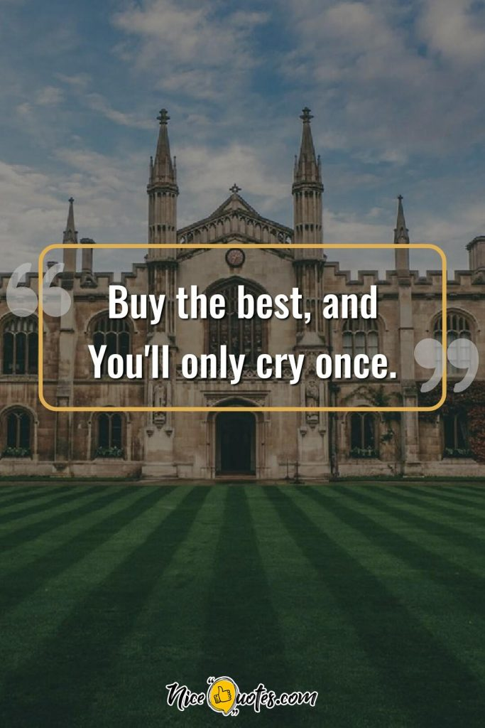 Buy the best, and You'll only cry once