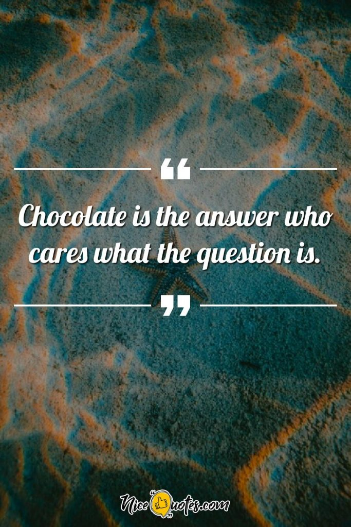 Chocolate is the answer who cares what the question is