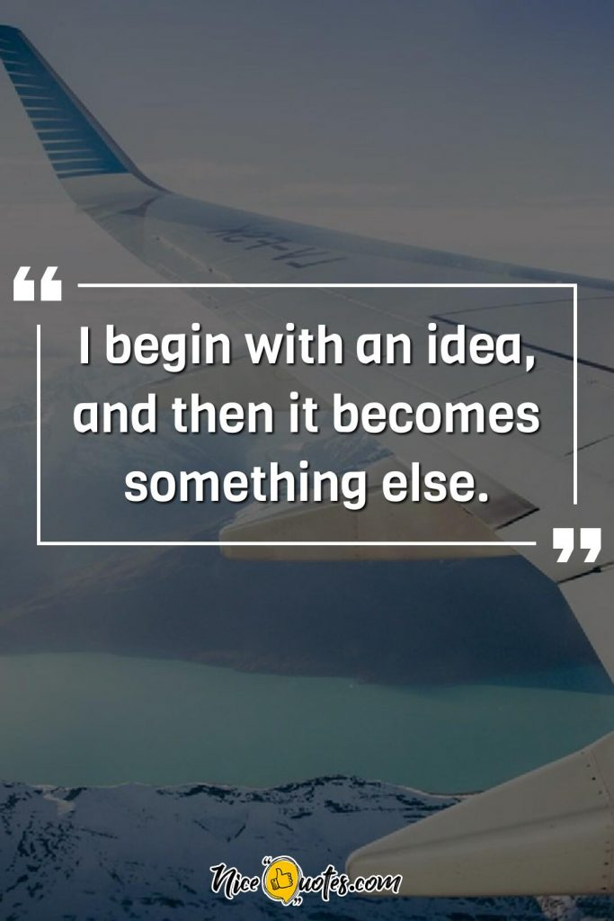 I begin with an idea, and then it becomes something else