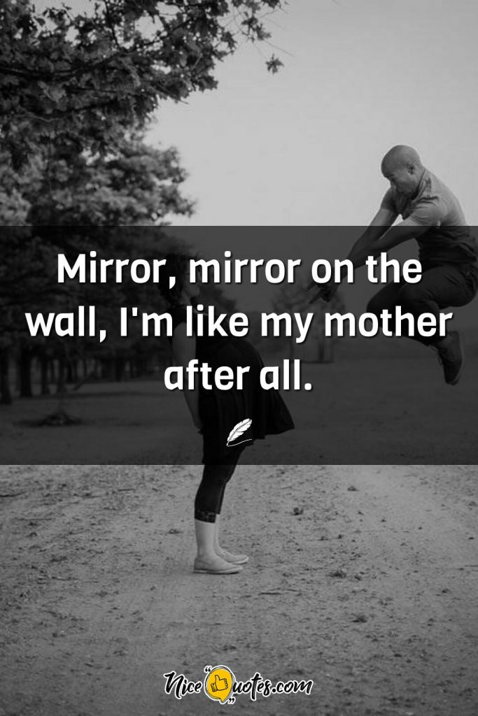 Mirror, mirror on the wall, I'm like my mother after all