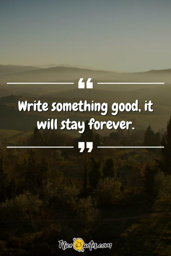 Write something good, it will stay forever