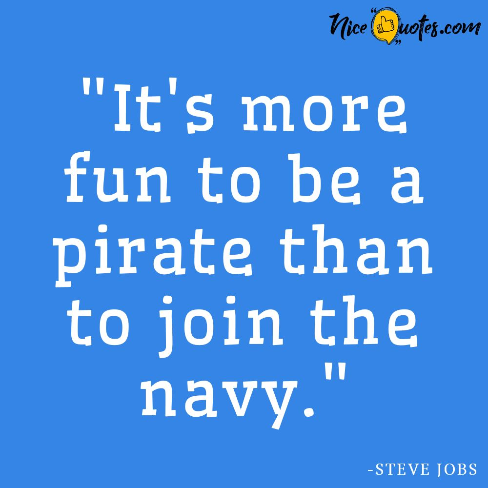 Steve Jobs-It is more fun to be a pirate than to join the navy