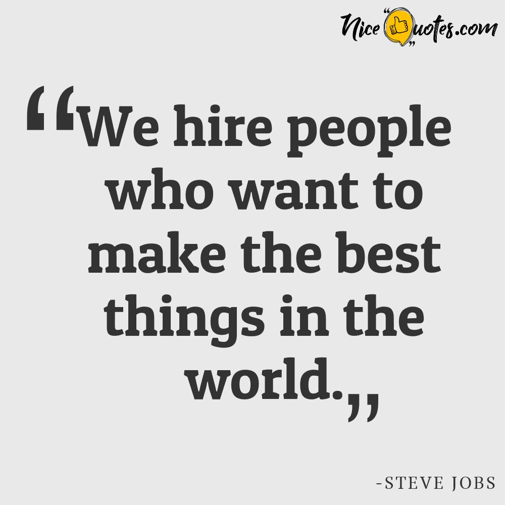 Steve Jobs-We hire people who want to make the best things in the world