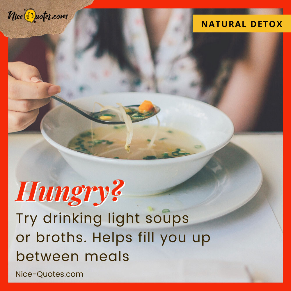 Try drinking light soups or broths if you get hungry